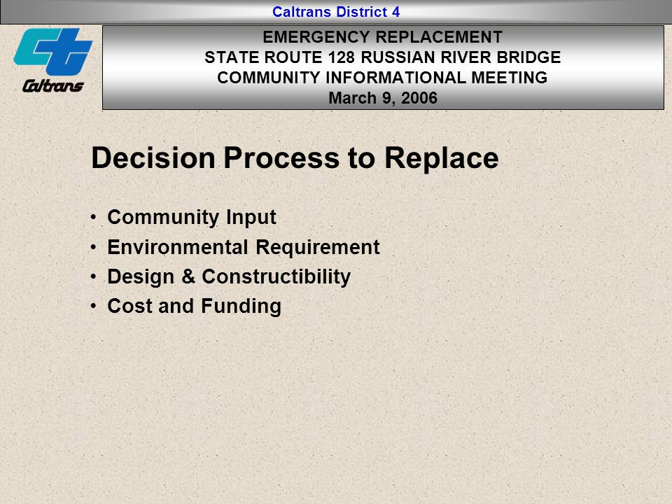 Caltrans District 4 Decision Process to Replace Community Input Environmental Requirement Design & Constructibility Cost and Funding EMERGENCY REPLACEMENT STATE ROUTE 128 RUSSIAN RIVER BRIDGE COMMUNITY INFORMATIONAL MEETING March 9, 2006
