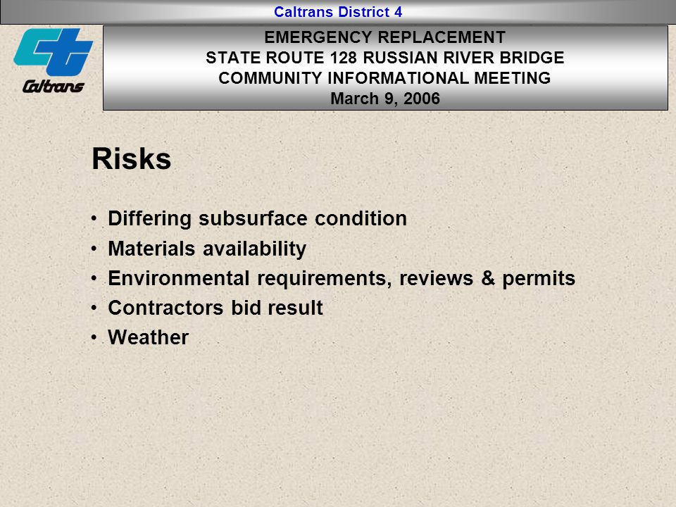 Caltrans District 4 Risks Differing subsurface condition Materials availability Environmental requirements, reviews & permits Contractors bid result Weather EMERGENCY REPLACEMENT STATE ROUTE 128 RUSSIAN RIVER BRIDGE COMMUNITY INFORMATIONAL MEETING March 9, 2006