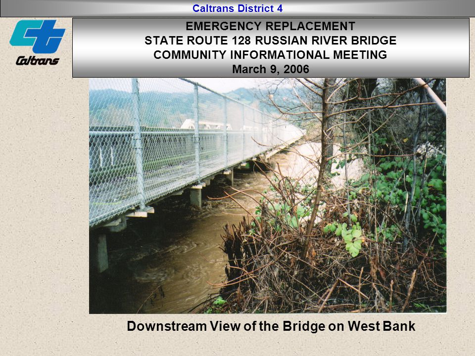 Caltrans District 4 Downstream View of the Bridge on West Bank EMERGENCY REPLACEMENT STATE ROUTE 128 RUSSIAN RIVER BRIDGE COMMUNITY INFORMATIONAL MEETING March 9, 2006