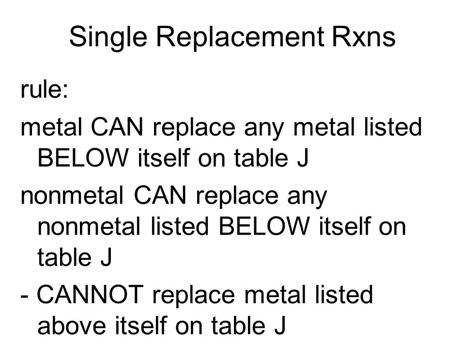 Single Replacement Rxns rule: metal CAN replace any metal listed BELOW itself on table J nonmetal CAN replace any nonmetal listed BELOW itself on table J - CANNOT replace metal listed above itself on table J