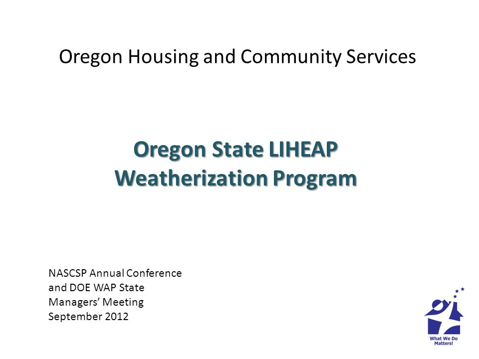 Oregon Housing and Community Services Oregon State LIHEAP Weatherization Program NASCSP Annual Conference and DOE WAP State Managers Meeting September