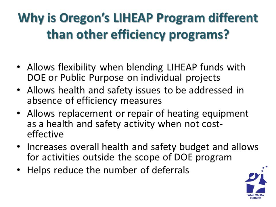 Why is Oregons LIHEAP Program different than other efficiency programs? Allows flexibility when blending LIHEAP funds with DOE or Public Purpose on in