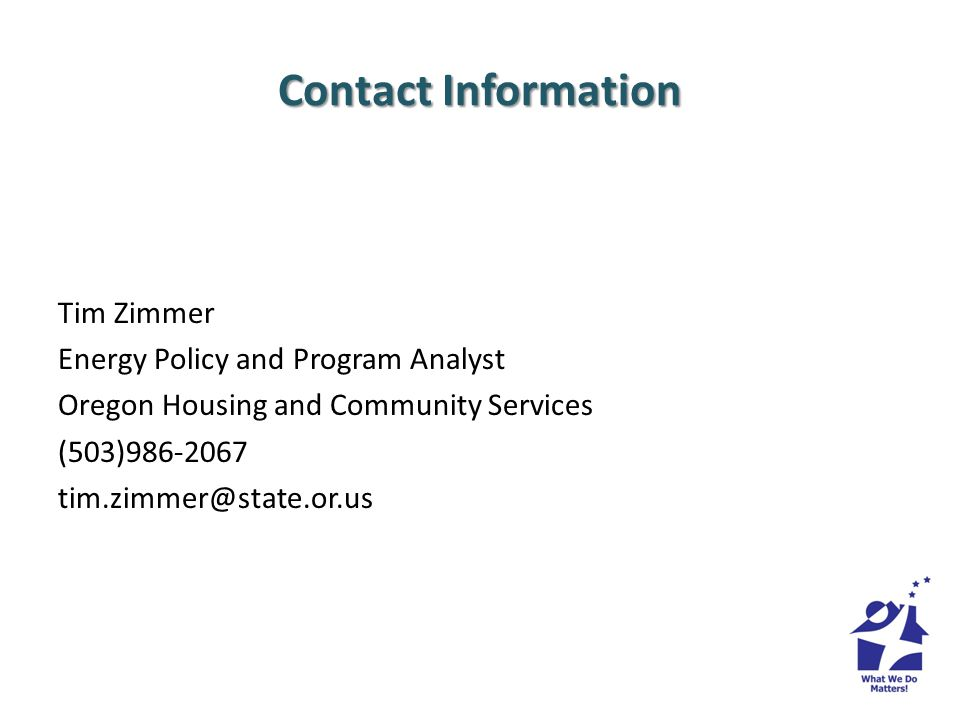 Contact Information Tim Zimmer Energy Policy and Program Analyst Oregon Housing and Community Services (503)986-2067 tim.zimmer@state.or.us