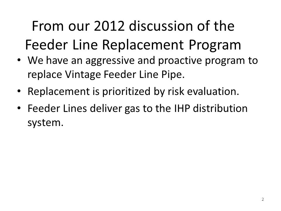 From our 2012 discussion of the Feeder Line Replacement Program We have an aggressive and proactive program to replace Vintage Feeder Line Pipe.