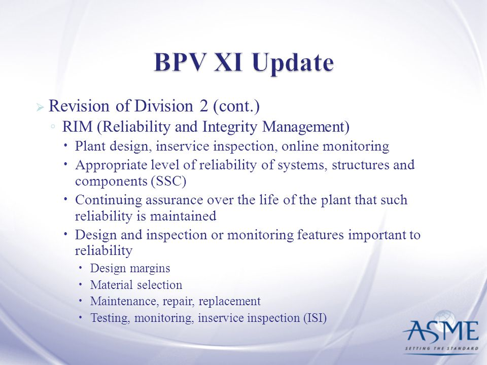Revision of Division 2 (cont.) RIM (Reliability and Integrity Management) Plant design, inservice inspection, online monitoring Appropriate level of r
