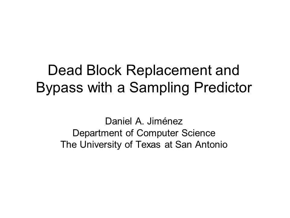 Main Idea Dead blocks –Will not be used before they are evicted –Can by identified through prediction Dead block replacement and bypass –Replace predicted dead blocks –Quicker than waiting for them to become LRU –Bypass dead on arrival blocks