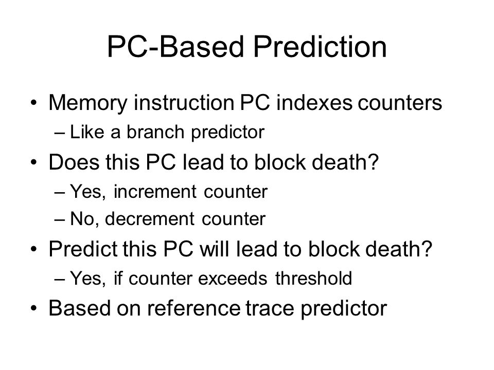 Sampling Sampler: A few sets of partial tags –Managed by LRU replacement –Keep track of PCs that lead to block death –Generalize predictions to entire cache In the cache –Only one bit of storage needed per block –Keeps track of latest prediction –Previous schemes need a lot more metadata –Previous predictors would not fit in budget