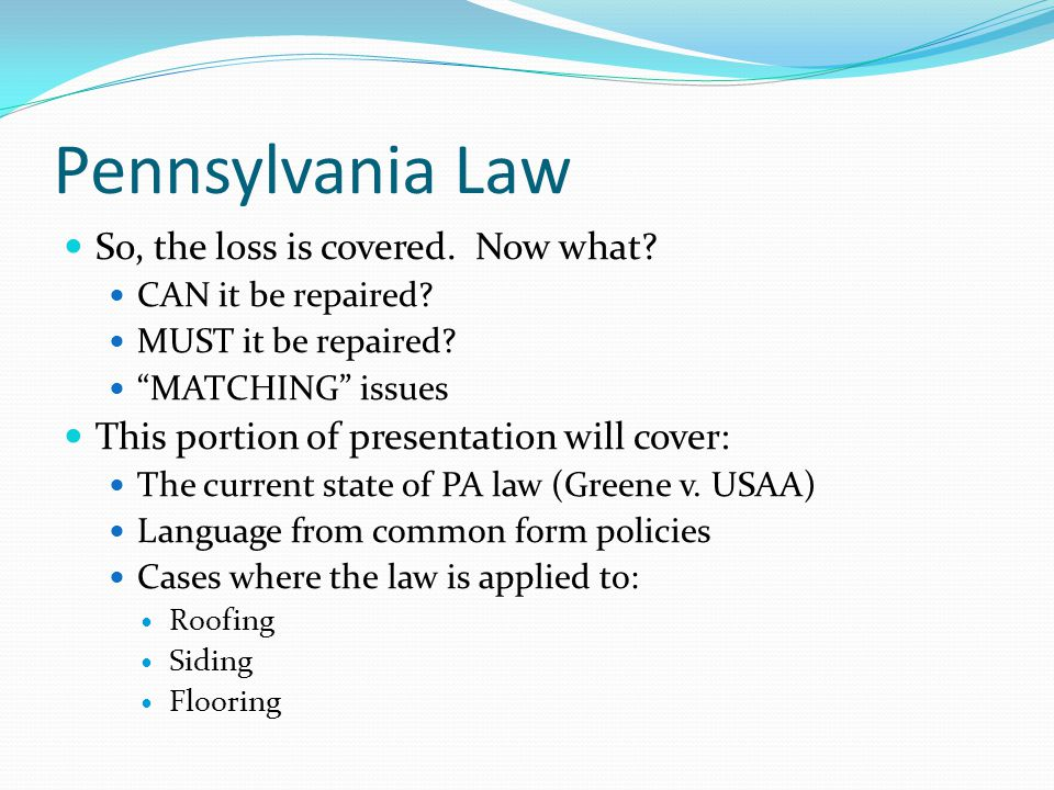 Pennsylvania Law So, the loss is covered. Now what? CAN it be repaired? MUST it be repaired? MATCHING issues This portion of presentation will cover: