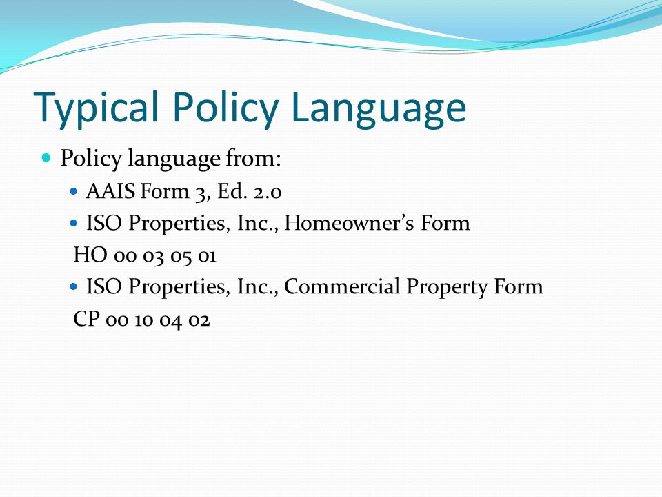 Typical Policy Language Policy language from: AAIS Form 3, Ed. 2.0 ISO Properties, Inc., Homeowners Form HO 00 03 05 01 ISO Properties, Inc., Commerci