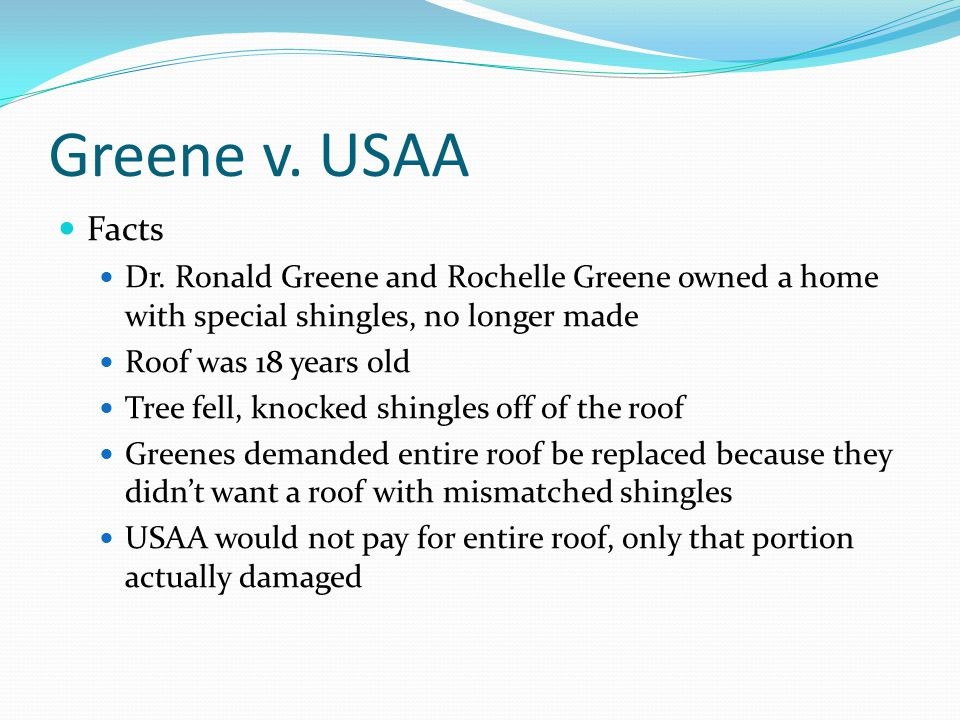 Greene v. USAA Facts Dr. Ronald Greene and Rochelle Greene owned a home with special shingles, no longer made Roof was 18 years old Tree fell, knocked