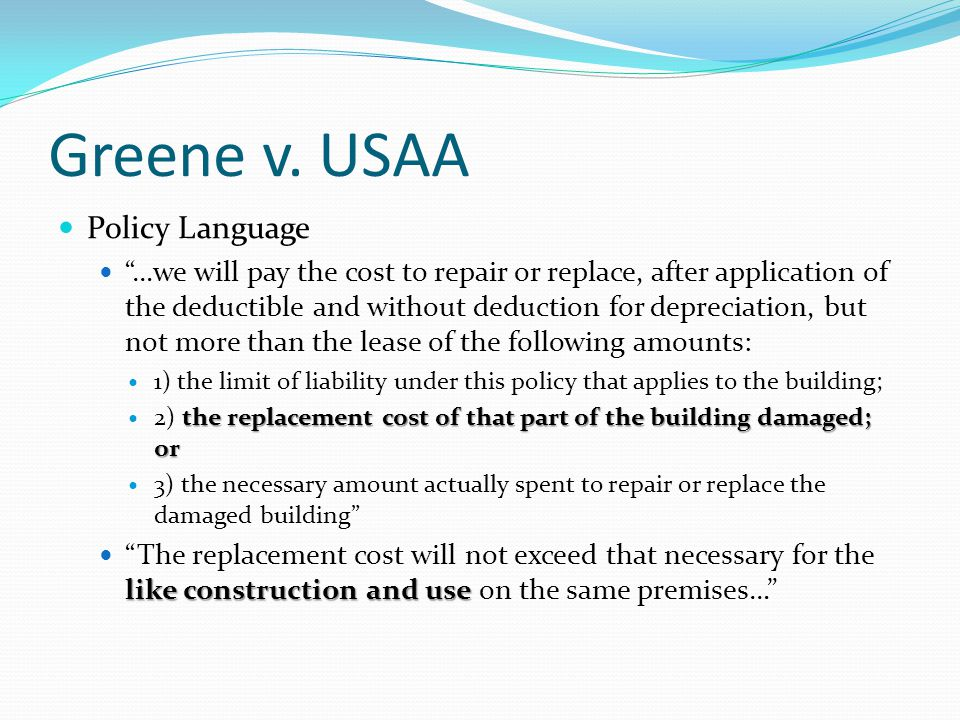 Greene v. USAA Policy Language …we will pay the cost to repair or replace, after application of the deductible and without deduction for depreciation,