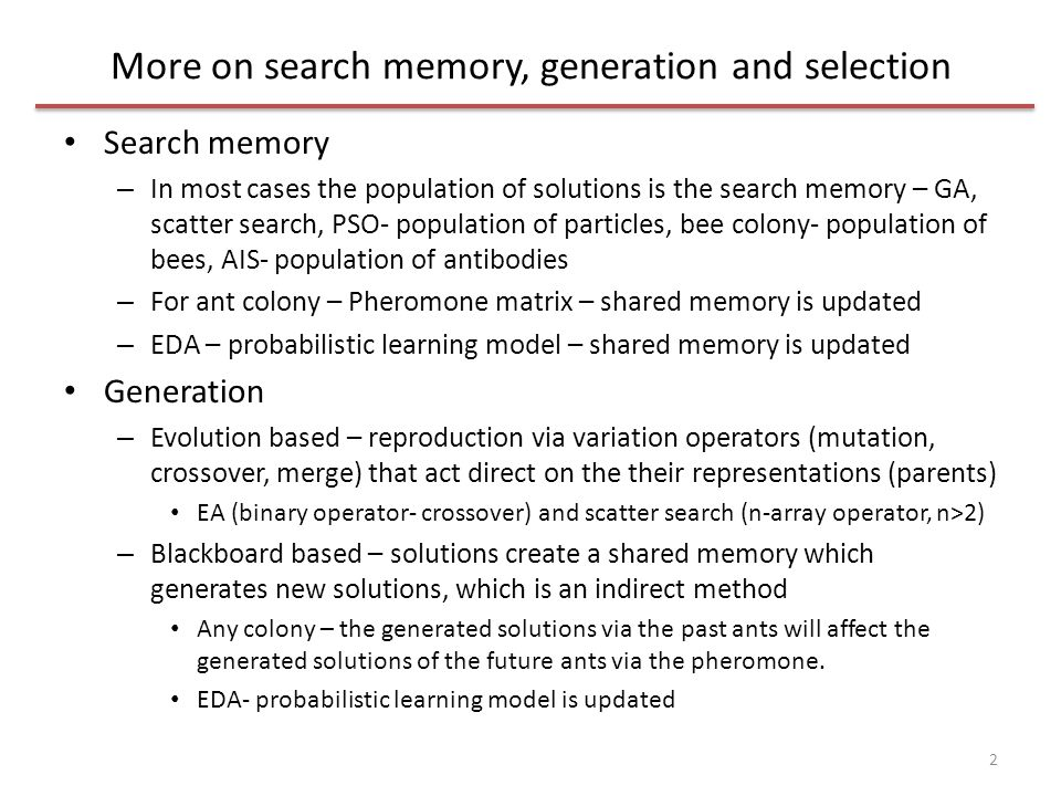 More on search memory, generation and selection Search memory – In most cases the population of solutions is the search memory – GA, scatter search, P