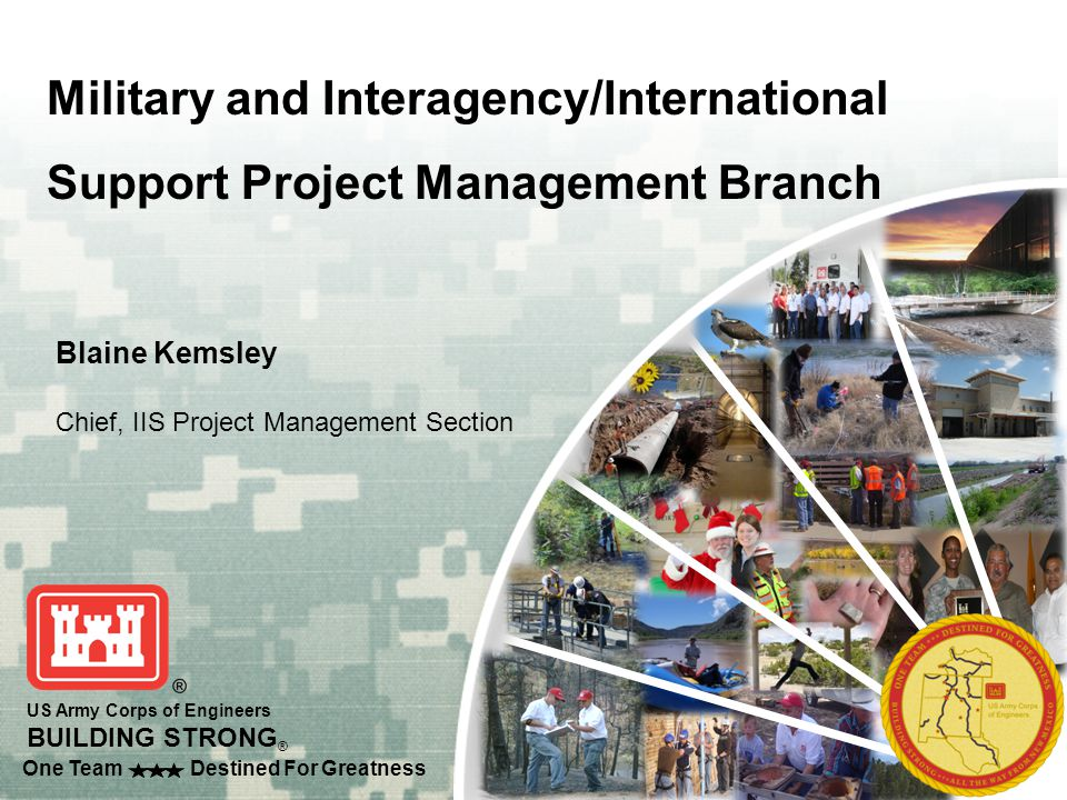US Army Corps of Engineers BUILDING STRONG ® One Team Destined For Greatness 2 Military and IIS Project Management Branch Mike Goodrich, PG, PMP Military PM Section Connie Runyan, PE, PMP Environmental PM Section Teresa King, PMP IIS PM Section Blaine Kemsley, RA 8 Project Managers 2 Interns 7 Project Managers 1 Intern Project management teams have diverse education and experience, including private sector and government.