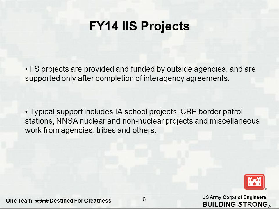 US Army Corps of Engineers BUILDING STRONG ® One Team Destined For Greatness FY14 IIS Projects IIS projects are provided and funded by outside agencies, and are supported only after completion of interagency agreements.