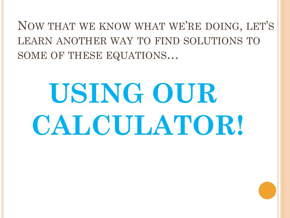 N OW THAT WE KNOW WHAT WE RE DOING, LET S LEARN ANOTHER WAY TO FIND SOLUTIONS TO SOME OF THESE EQUATIONS … USING OUR CALCULATOR!