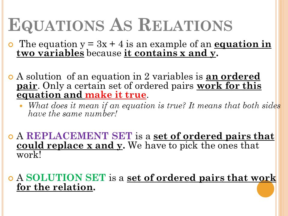 E QUATIONS A S R ELATIONS The equation y = 3x + 4 is an example of an equation in two variables because it contains x and y.