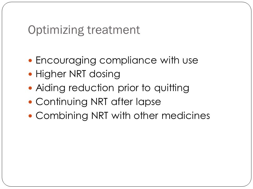 Optimizing treatment Encouraging compliance with use Higher NRT dosing Aiding reduction prior to quitting Continuing NRT after lapse Combining NRT with other medicines