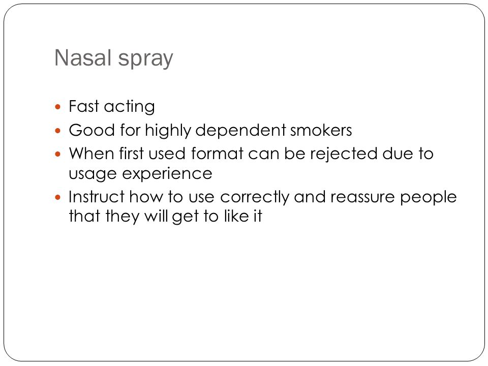 Nasal spray Fast acting Good for highly dependent smokers When first used format can be rejected due to usage experience Instruct how to use correctly and reassure people that they will get to like it