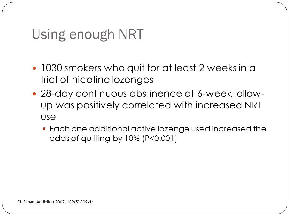 Using enough NRT 1030 smokers who quit for at least 2 weeks in a trial of nicotine lozenges 28-day continuous abstinence at 6-week follow- up was positively correlated with increased NRT use Each one additional active lozenge used increased the odds of quitting by 10% (P<0.001) Shiffman.