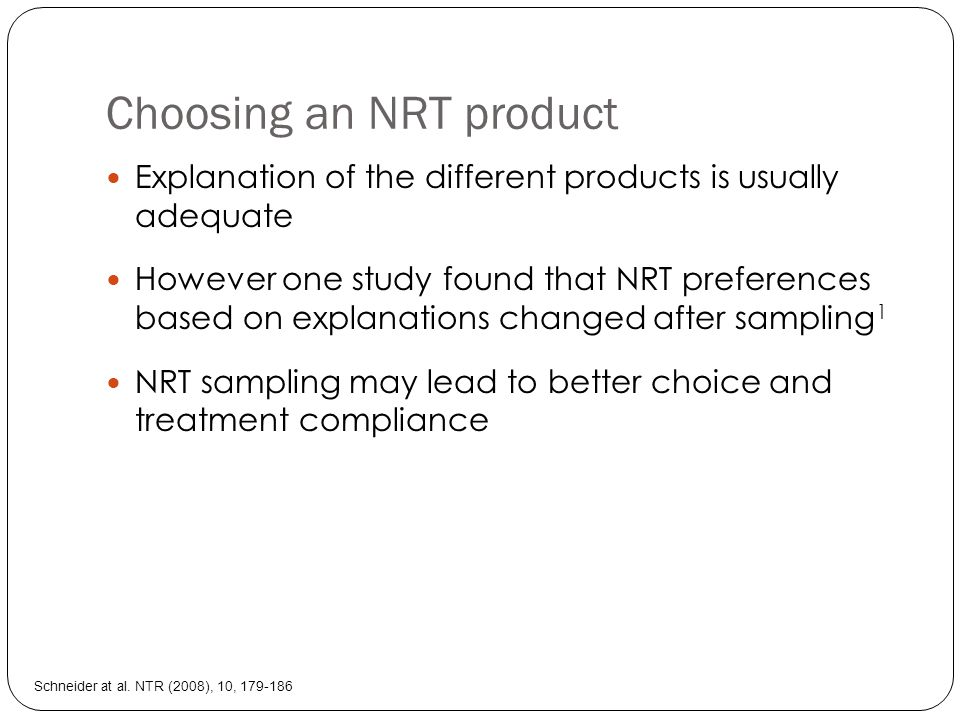 Choosing an NRT product Explanation of the different products is usually adequate However one study found that NRT preferences based on explanations changed after sampling 1 NRT sampling may lead to better choice and treatment compliance Schneider at al.