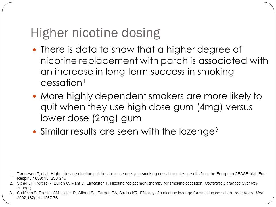 Higher nicotine dosing There is data to show that a higher degree of nicotine replacement with patch is associated with an increase in long term success in smoking cessation 1 More highly dependent smokers are more likely to quit when they use high dose gum (4mg) versus lower dose (2mg) gum Similar results are seen with the lozenge 3 1.Tønnesen P, et al.