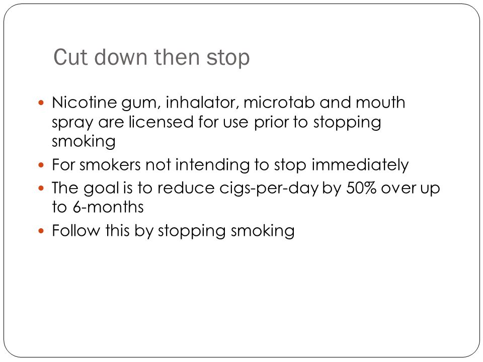 Cut down then stop Nicotine gum, inhalator, microtab and mouth spray are licensed for use prior to stopping smoking For smokers not intending to stop immediately The goal is to reduce cigs-per-day by 50% over up to 6-months Follow this by stopping smoking