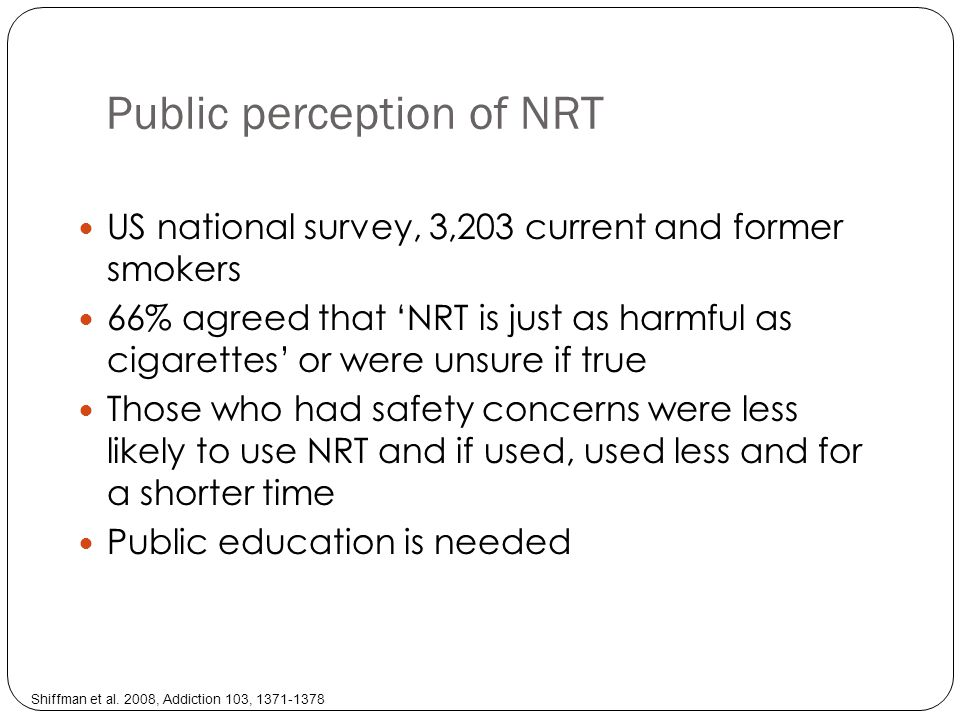 Public perception of NRT US national survey, 3,203 current and former smokers 66% agreed that NRT is just as harmful as cigarettes or were unsure if true Those who had safety concerns were less likely to use NRT and if used, used less and for a shorter time Public education is needed Shiffman et al.