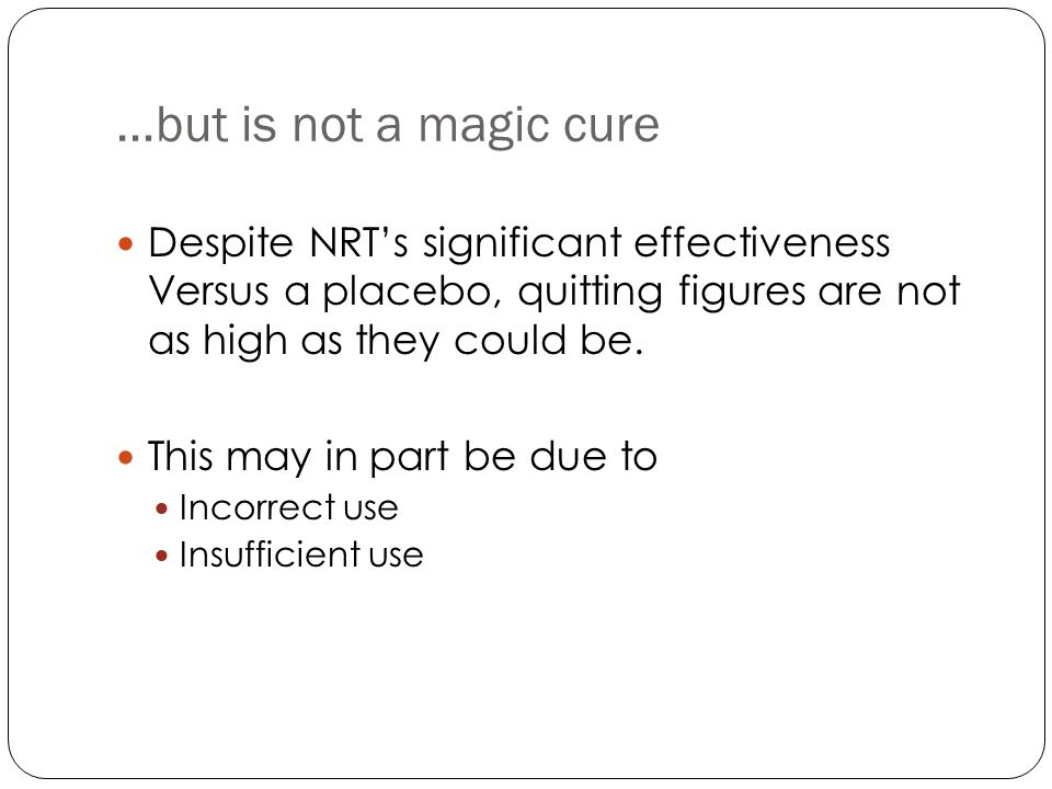 Reasons for NRT failure Unrealistic expectations Incorrect use Not used for long enough Nicotine is often seen as the dangerous element in cigarette smoke Safety concerns can be a barrier to use Encouraging compliance is important