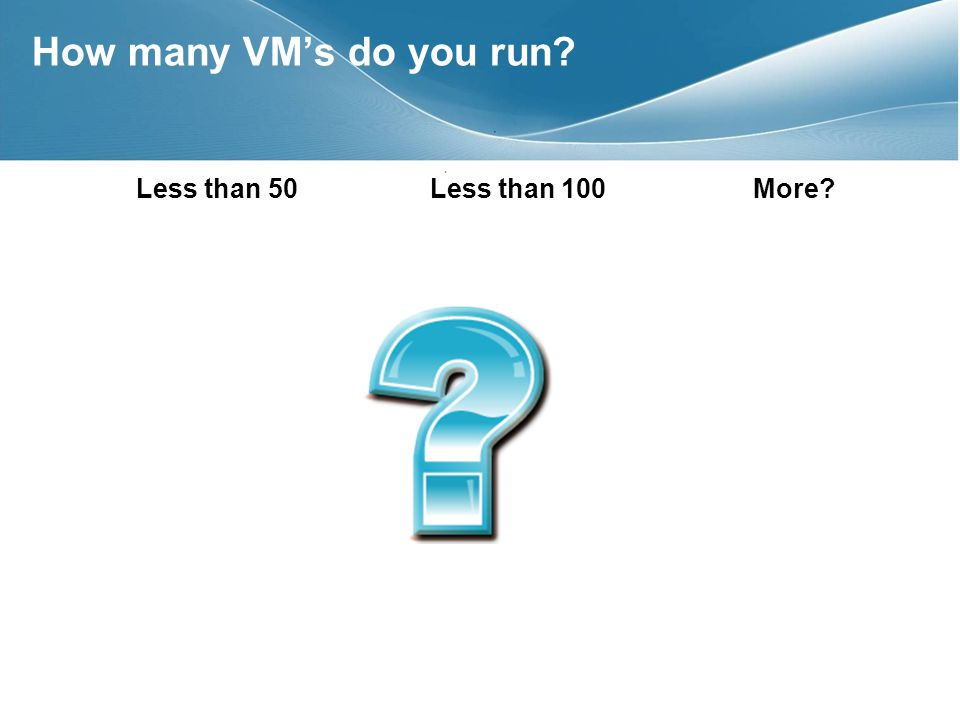 Less than 50 Less than 100 More How many VMs do you run