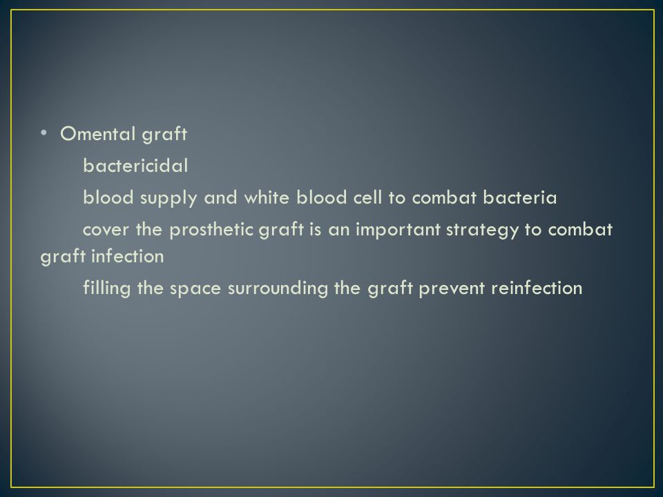 Omental graft bactericidal blood supply and white blood cell to combat bacteria cover the prosthetic graft is an important strategy to combat graft infection filling the space surrounding the graft prevent reinfection