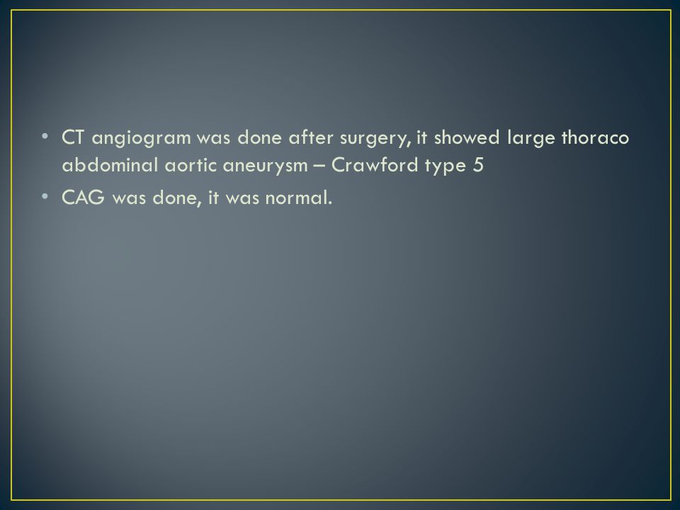 CT angiogram was done after surgery, it showed large thoraco abdominal aortic aneurysm – Crawford type 5 CAG was done, it was normal.