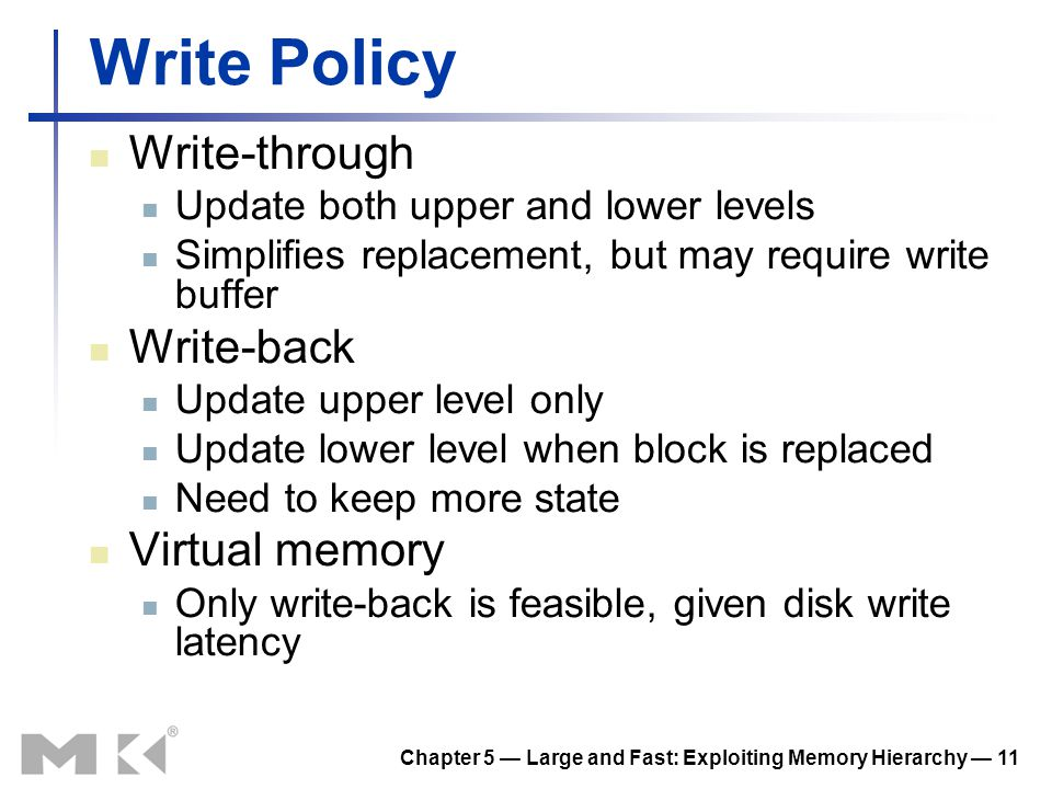 Chapter 5 Large and Fast: Exploiting Memory Hierarchy 11 Write Policy Write-through Update both upper and lower levels Simplifies replacement, but may