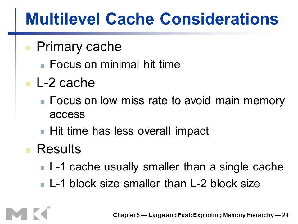 Chapter 5 Large and Fast: Exploiting Memory Hierarchy 24 Multilevel Cache Considerations Primary cache Focus on minimal hit time L-2 cache Focus on lo