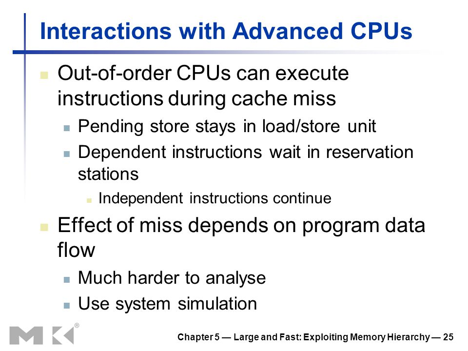 Chapter 5 Large and Fast: Exploiting Memory Hierarchy 25 Interactions with Advanced CPUs Out-of-order CPUs can execute instructions during cache miss