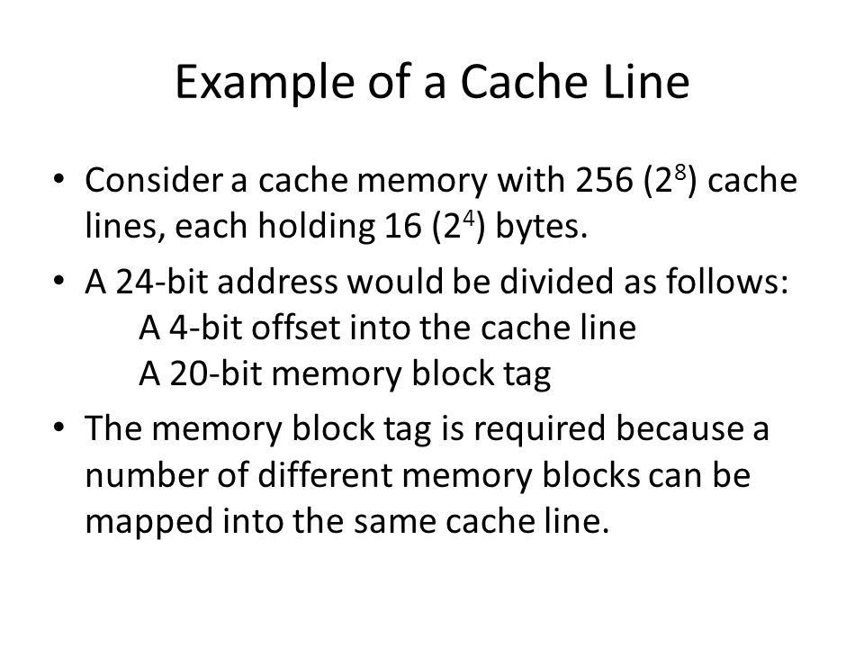 Example of a Cache Line Consider a cache memory with 256 (2 8 ) cache lines, each holding 16 (2 4 ) bytes. A 24-bit address would be divided as follow