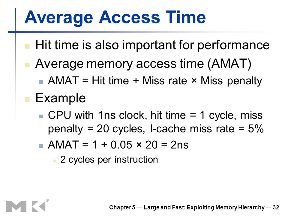 Chapter 5 Large and Fast: Exploiting Memory Hierarchy 32 Average Access Time Hit time is also important for performance Average memory access time (AM