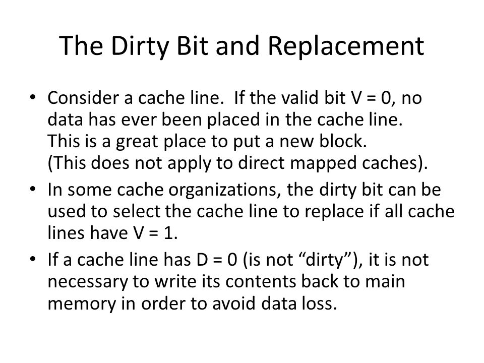 The Dirty Bit and Replacement Consider a cache line. If the valid bit V = 0, no data has ever been placed in the cache line. This is a great place to