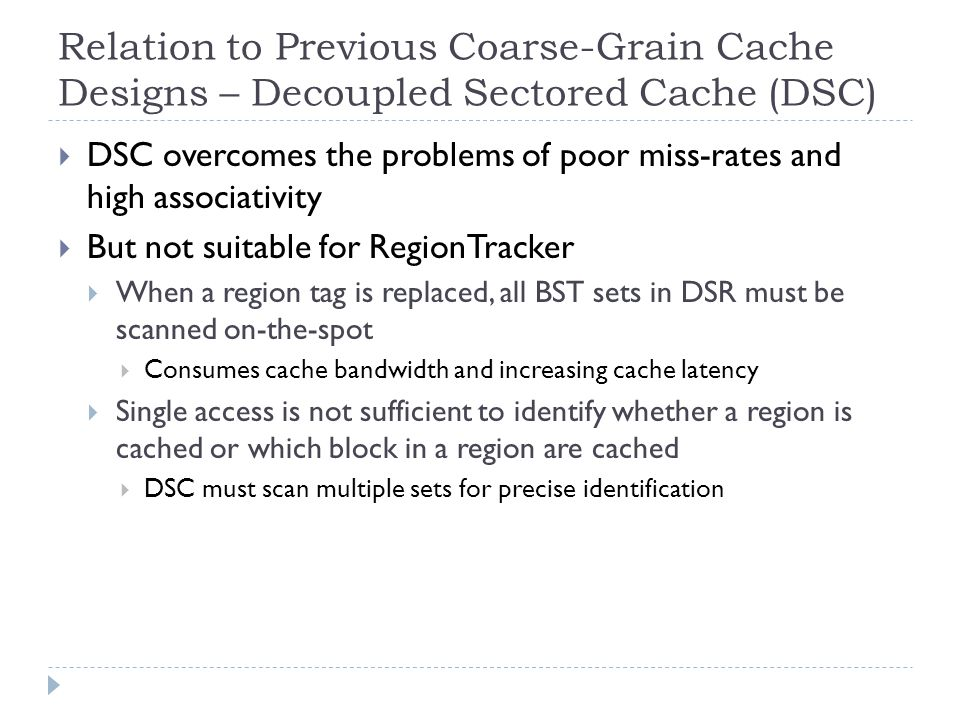 Relation to Previous Coarse-Grain Cache Designs – Decoupled Sectored Cache (DSC) DSC overcomes the problems of poor miss-rates and high associativity But not suitable for RegionTracker When a region tag is replaced, all BST sets in DSR must be scanned on-the-spot Consumes cache bandwidth and increasing cache latency Single access is not sufficient to identify whether a region is cached or which block in a region are cached DSC must scan multiple sets for precise identification