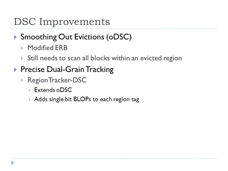 DSC Improvements Smoothing Out Evictions (oDSC) Modified ERB Still needs to scan all blocks within an evicted region Precise Dual-Grain Tracking RegionTracker-DSC Extends oDSC Adds single bit BLOPs to each region tag