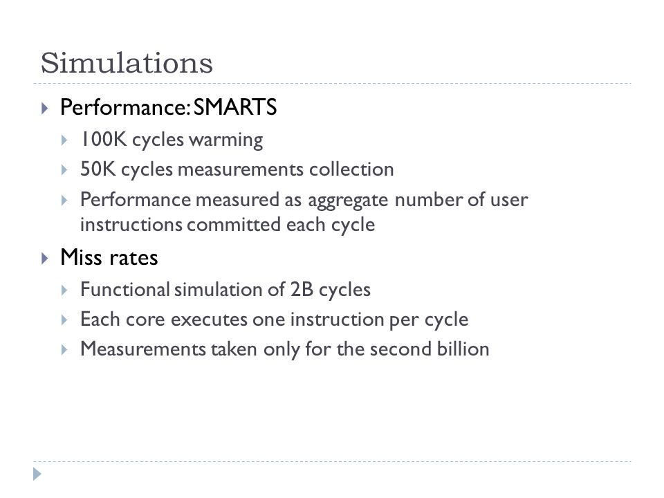 Simulations Performance: SMARTS 100K cycles warming 50K cycles measurements collection Performance measured as aggregate number of user instructions committed each cycle Miss rates Functional simulation of 2B cycles Each core executes one instruction per cycle Measurements taken only for the second billion