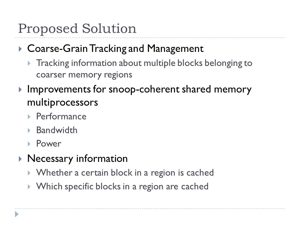 Proposed Solution Coarse-Grain Tracking and Management Tracking information about multiple blocks belonging to coarser memory regions Improvements for snoop-coherent shared memory multiprocessors Performance Bandwidth Power Necessary information Whether a certain block in a region is cached Which specific blocks in a region are cached