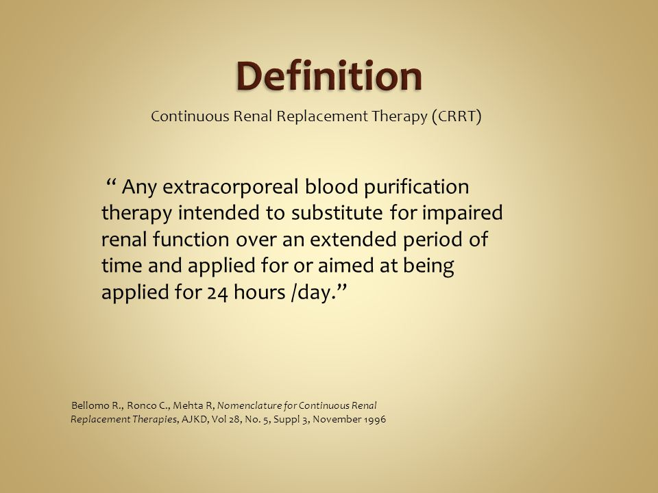 Continuous Renal Replacement Therapy (CRRT) Any extracorporeal blood purification therapy intended to substitute for impaired renal function over an extended period of time and applied for or aimed at being applied for 24 hours /day.