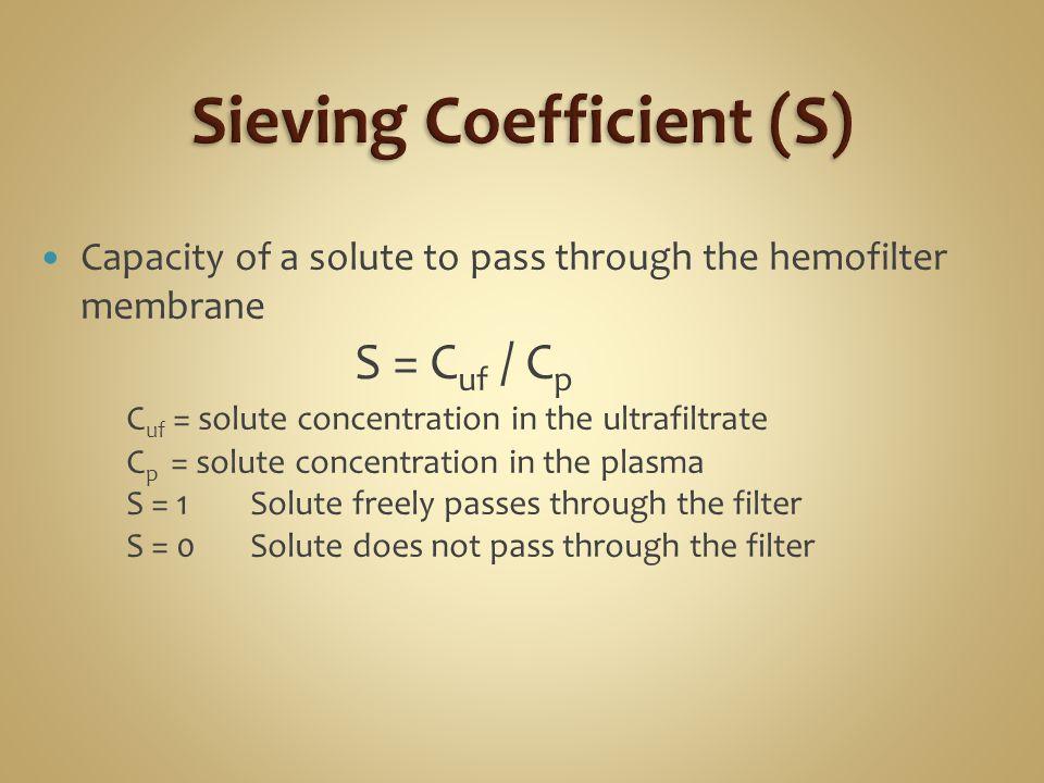 Capacity of a solute to pass through the hemofilter membrane S = C uf / C p C uf = solute concentration in the ultrafiltrate C p = solute concentratio