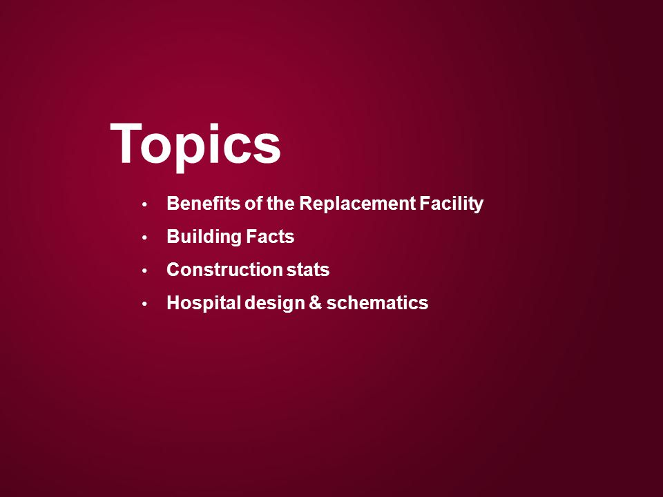 Topics Benefits of the Replacement Facility Building Facts Construction stats Hospital design & schematics