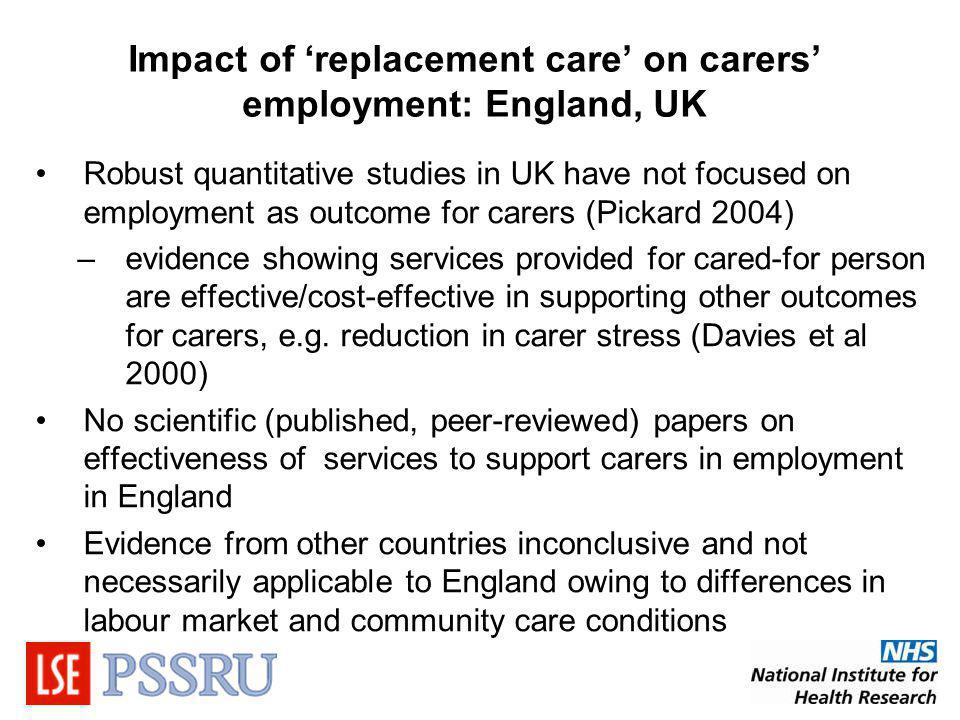 Impact of replacement care on carers employment: England, UK Robust quantitative studies in UK have not focused on employment as outcome for carers (Pickard 2004) –evidence showing services provided for cared-for person are effective/cost-effective in supporting other outcomes for carers, e.g.