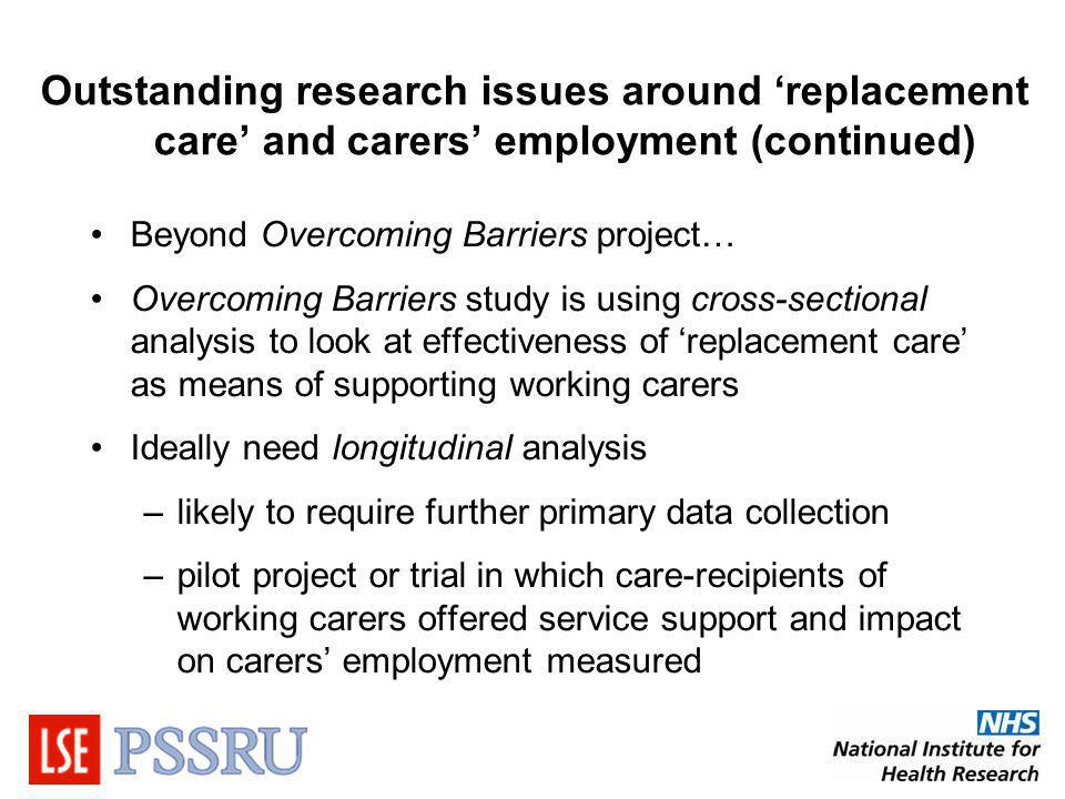Outstanding research issues around replacement care and carers employment (continued) Beyond Overcoming Barriers project… Overcoming Barriers study is using cross-sectional analysis to look at effectiveness of replacement care as means of supporting working carers Ideally need longitudinal analysis –likely to require further primary data collection –pilot project or trial in which care-recipients of working carers offered service support and impact on carers employment measured