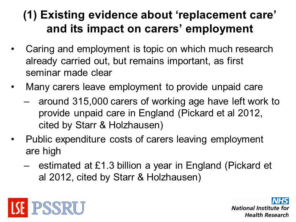 (1) Existing evidence about replacement care and its impact on carers employment Caring and employment is topic on which much research already carried out, but remains important, as first seminar made clear Many carers leave employment to provide unpaid care –around 315,000 carers of working age have left work to provide unpaid care in England (Pickard et al 2012, cited by Starr & Holzhausen) Public expenditure costs of carers leaving employment are high –estimated at £1.3 billion a year in England (Pickard et al 2012, cited by Starr & Holzhausen)