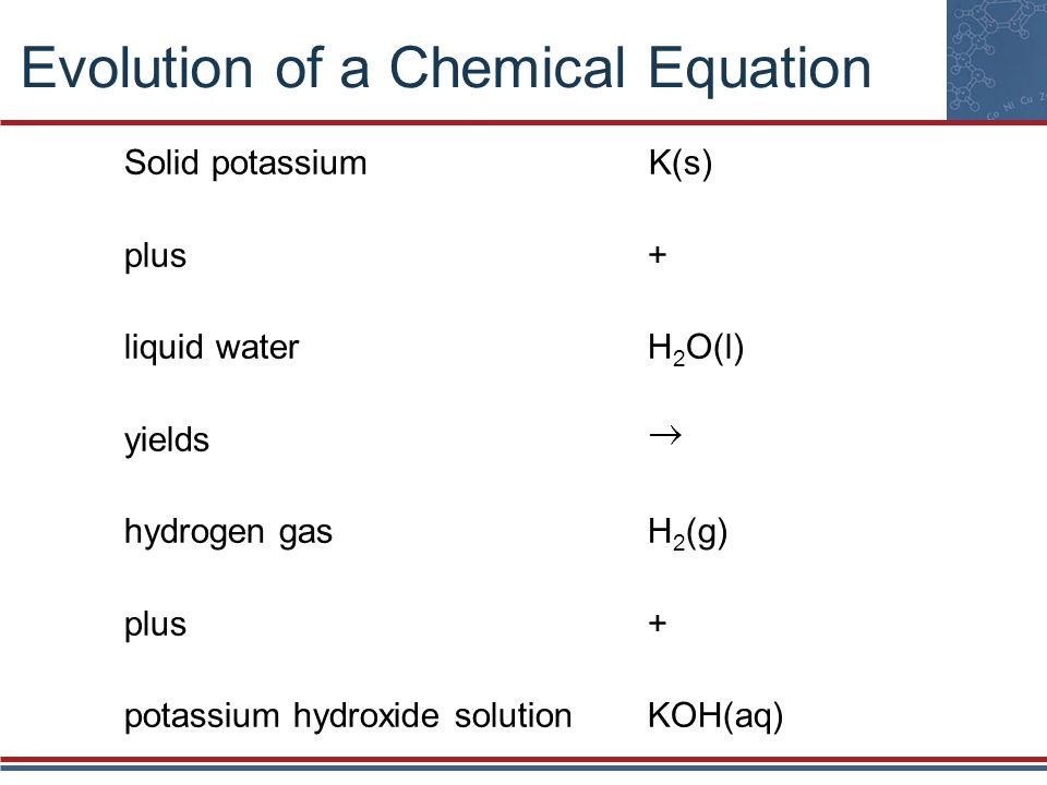 Evolution of a Chemical Equation Solid potassium K(s) plus+ liquid waterH 2 O(l) yields hydrogen gasH 2 (g) plus+ potassium hydroxide solutionKOH(aq)