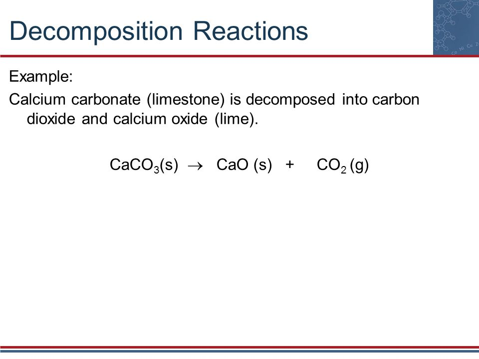 Decomposition Reactions Example: Calcium carbonate (limestone) is decomposed into carbon dioxide and calcium oxide (lime). CaCO 3 (s) CaO (s) + CO 2 (