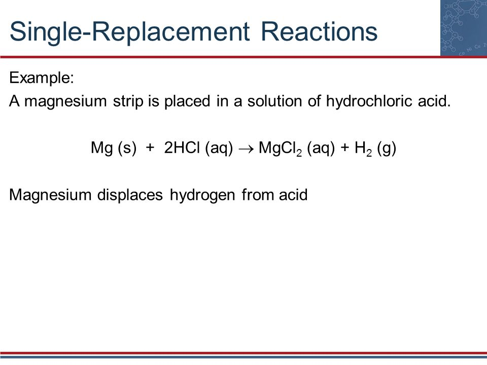 Single-Replacement Reactions Example: A magnesium strip is placed in a solution of hydrochloric acid. Mg (s) + 2HCl (aq) MgCl 2 (aq) + H 2 (g) Magnesi